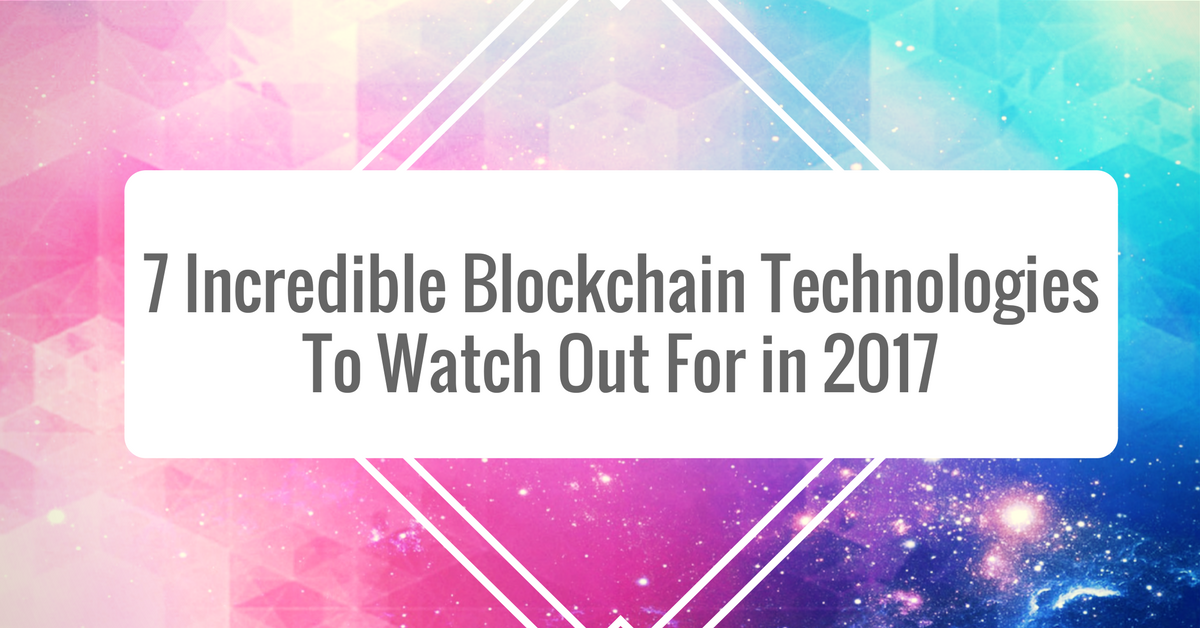 7 Incredible Blockchain Technologies To Watch Out For in 2017