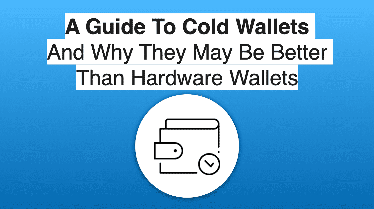 A Guide To Cold Wallets And Why They May Be Better Than Hardware Wallets